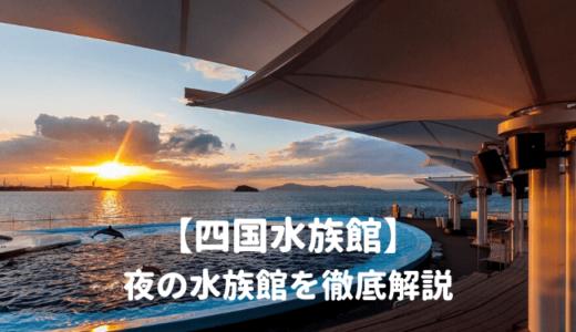 四国水族館「夜の水族館2021」を徹底解説!イルカのナイトショーはいつから?営業時間は?料金や割引情報を紹介する!