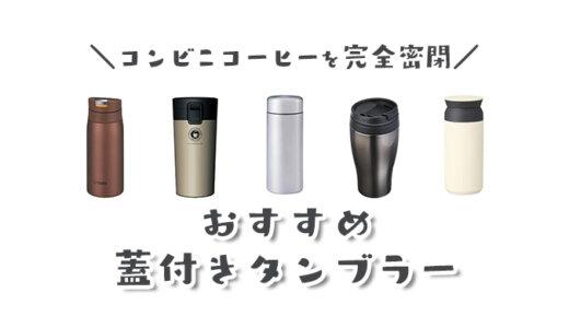 【完全密閉】蓋付きタンブラーおすすめランキング|コンビニコーヒーをカバンやバックで持ち運べる最強のマイボトルは?